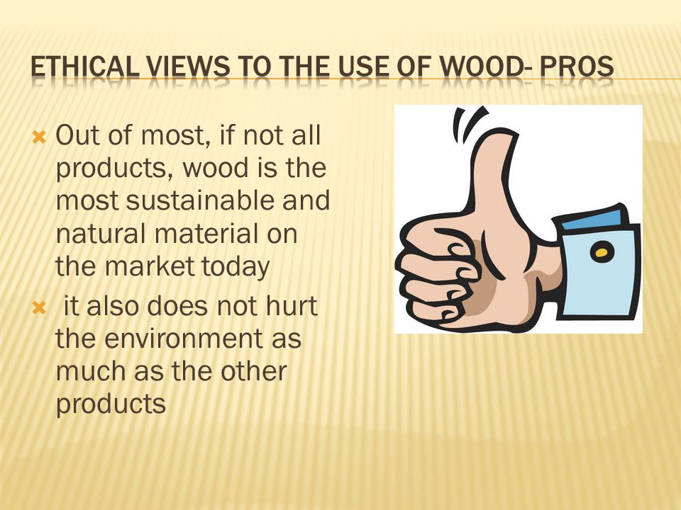  Out of most, if not all products, wood is the most sustainable and natural material on the market today  it also does not hurt the environment as much as the other products