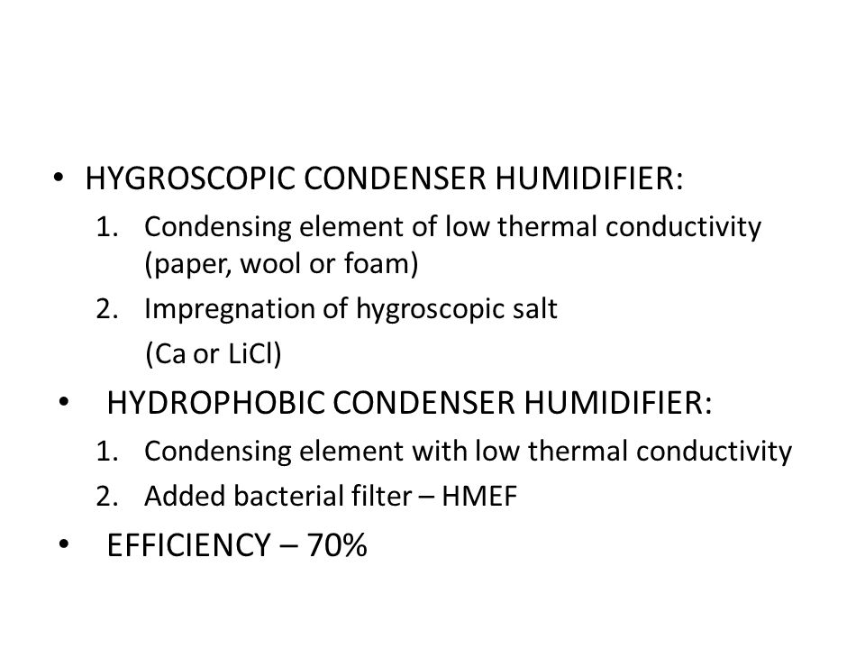 HYGROSCOPIC CONDENSER HUMIDIFIER: 1.Condensing element of low thermal conductivity (paper, wool or foam) 2.Impregnation of hygroscopic salt (Ca or LiCl) HYDROPHOBIC CONDENSER HUMIDIFIER: 1.Condensing element with low thermal conductivity 2.Added bacterial filter – HMEF EFFICIENCY – 70%