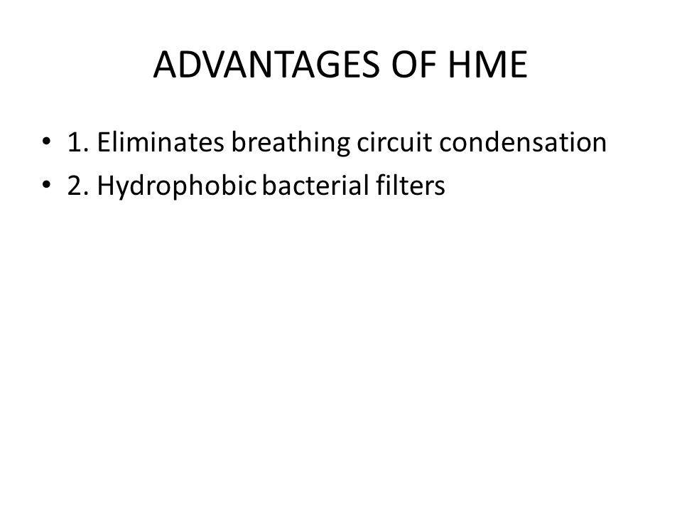 ADVANTAGES OF HME 1. Eliminates breathing circuit condensation 2. Hydrophobic bacterial filters