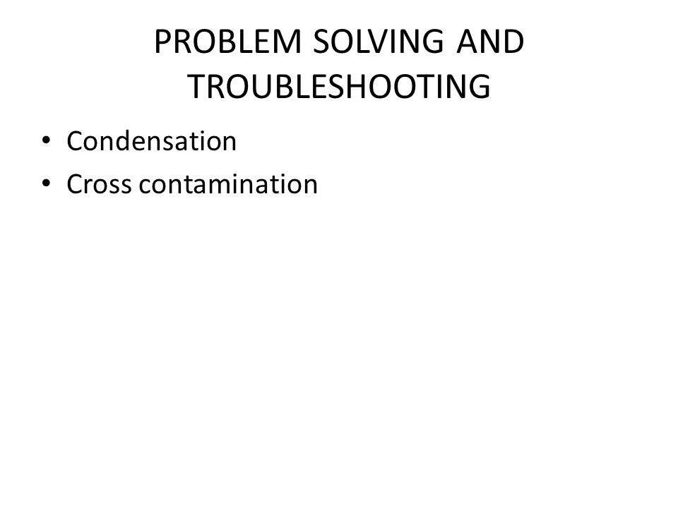 PROBLEM SOLVING AND TROUBLESHOOTING Condensation Cross contamination