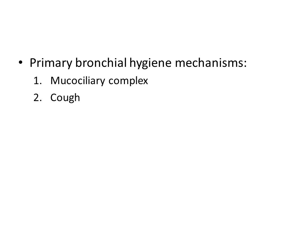 Primary bronchial hygiene mechanisms: 1.Mucociliary complex 2.Cough