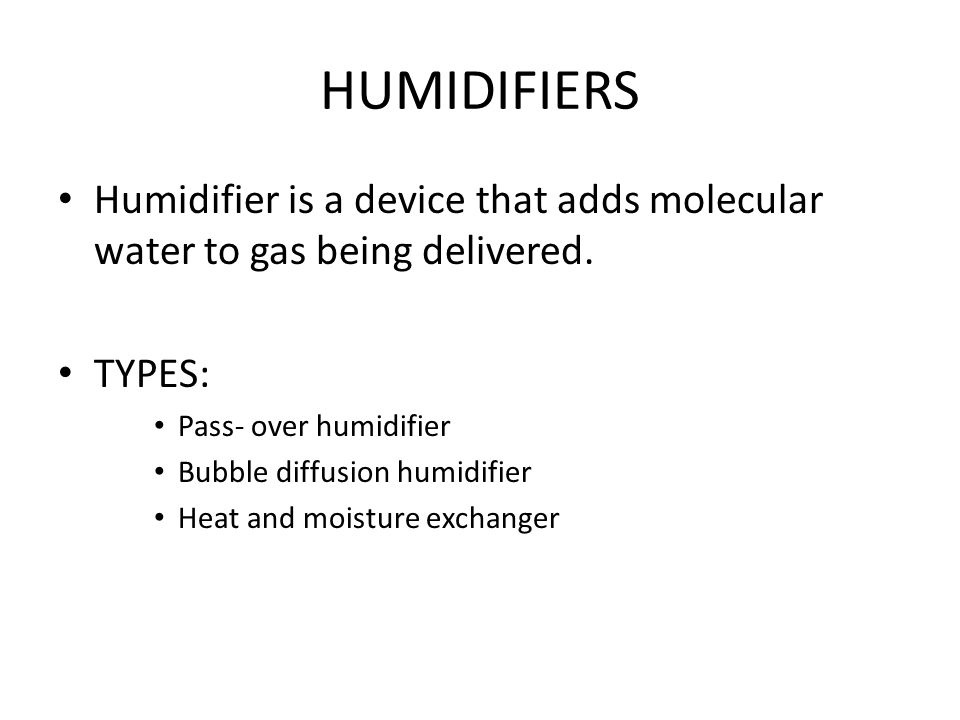 HUMIDIFIERS Humidifier is a device that adds molecular water to gas being delivered.