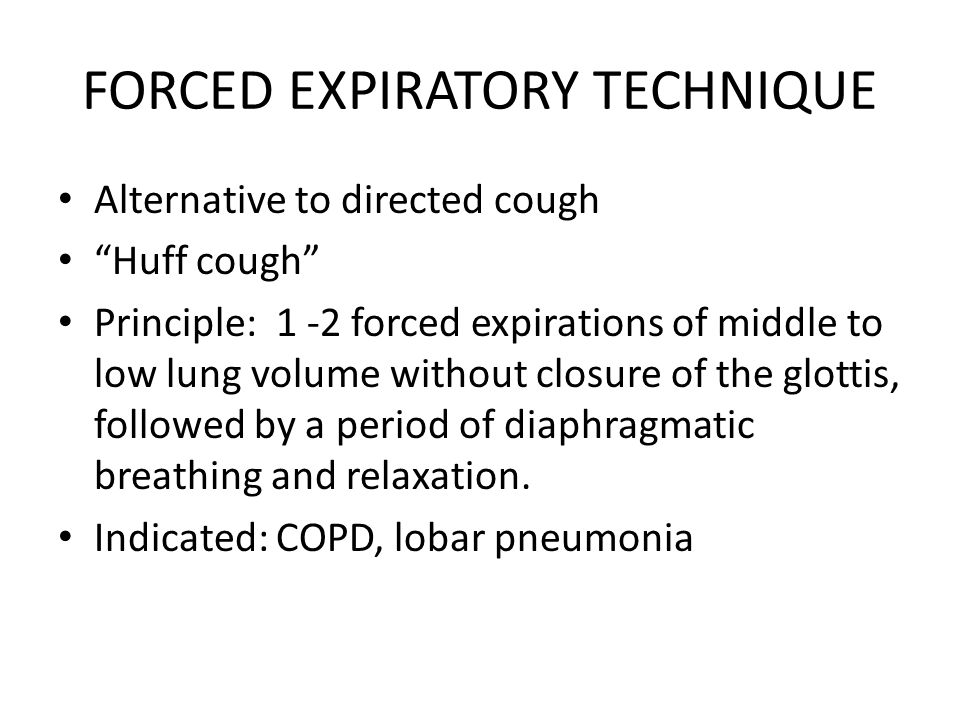 FORCED EXPIRATORY TECHNIQUE Alternative to directed cough Huff cough Principle: 1 -2 forced expirations of middle to low lung volume without closure of the glottis, followed by a period of diaphragmatic breathing and relaxation.