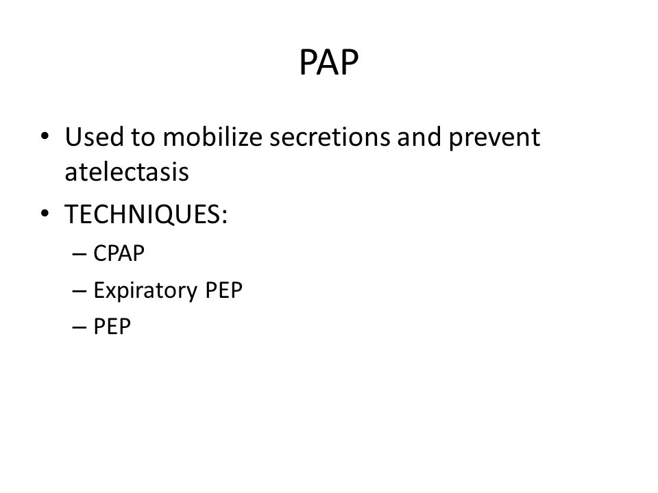 PAP Used to mobilize secretions and prevent atelectasis TECHNIQUES: – CPAP – Expiratory PEP – PEP