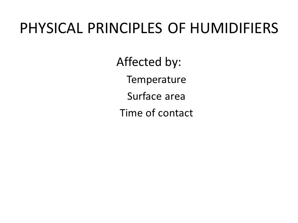 PHYSICAL PRINCIPLES OF HUMIDIFIERS Affected by: Temperature Surface area Time of contact