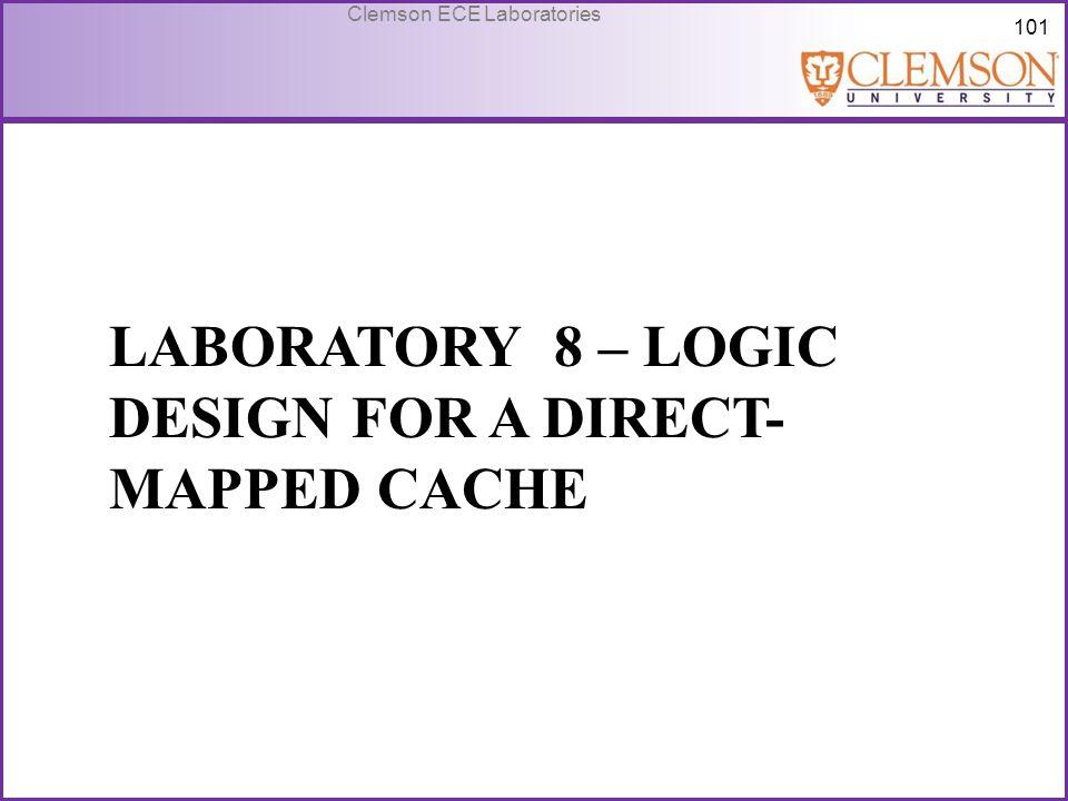 101 Clemson ECE Laboratories LABORATORY 8 – LOGIC DESIGN FOR A DIRECT- MAPPED CACHE
