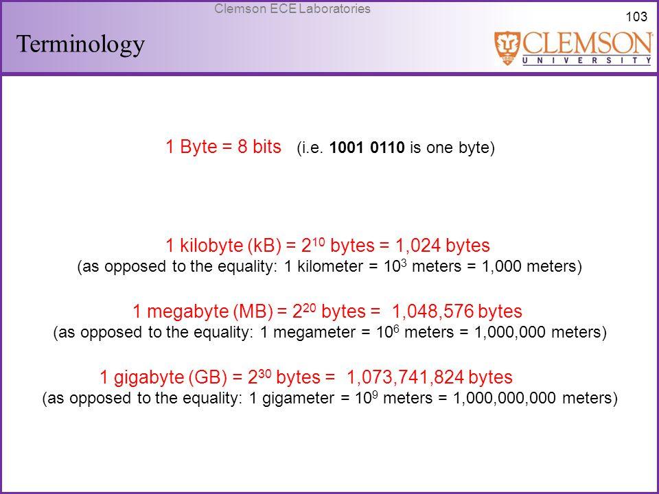 103 Clemson ECE Laboratories Terminology 1 Byte = 8 bits (i.e. 1001 0110 is one byte) 1 kilobyte (kB) = 2 10 bytes = 1,024 bytes (as opposed to the eq