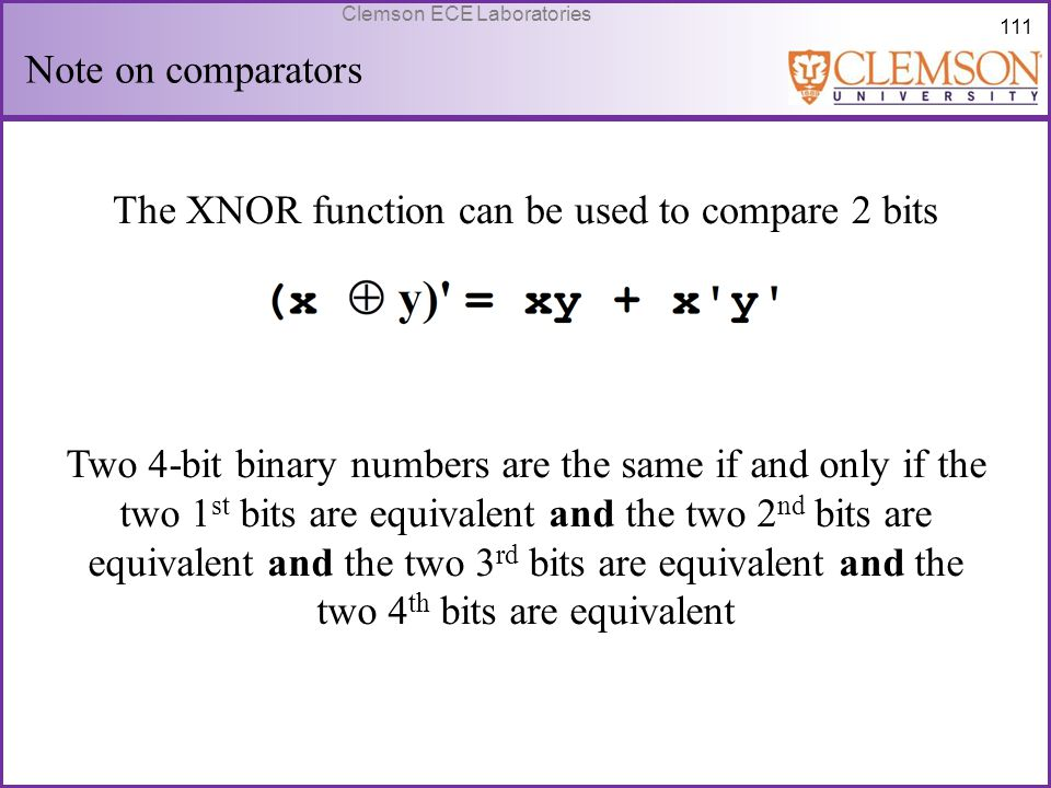 111 Clemson ECE Laboratories Note on comparators The XNOR function can be used to compare 2 bits Two 4-bit binary numbers are the same if and only if
