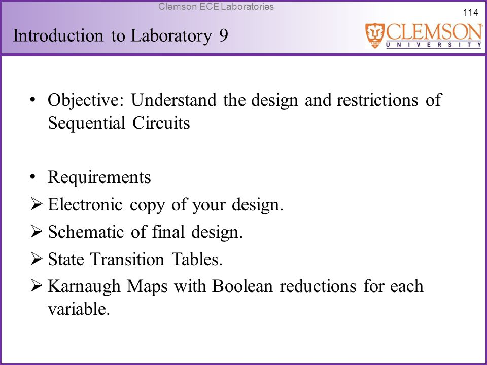114 Clemson ECE Laboratories Introduction to Laboratory 9 Objective: Understand the design and restrictions of Sequential Circuits Requirements  Elec