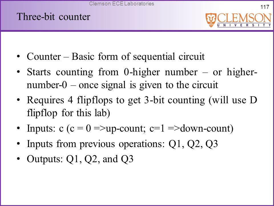 117 Clemson ECE Laboratories Three-bit counter Counter – Basic form of sequential circuit Starts counting from 0-higher number – or higher- number-0 –