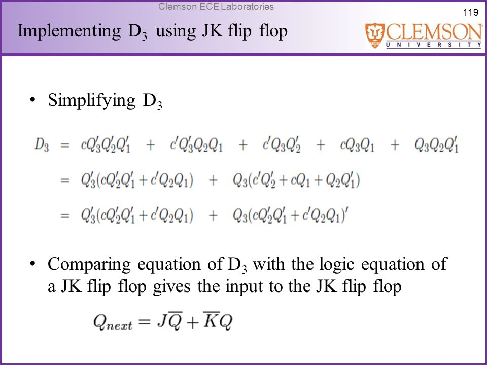 119 Clemson ECE Laboratories Simplifying D 3 Comparing equation of D 3 with the logic equation of a JK flip flop gives the input to the JK flip flop I