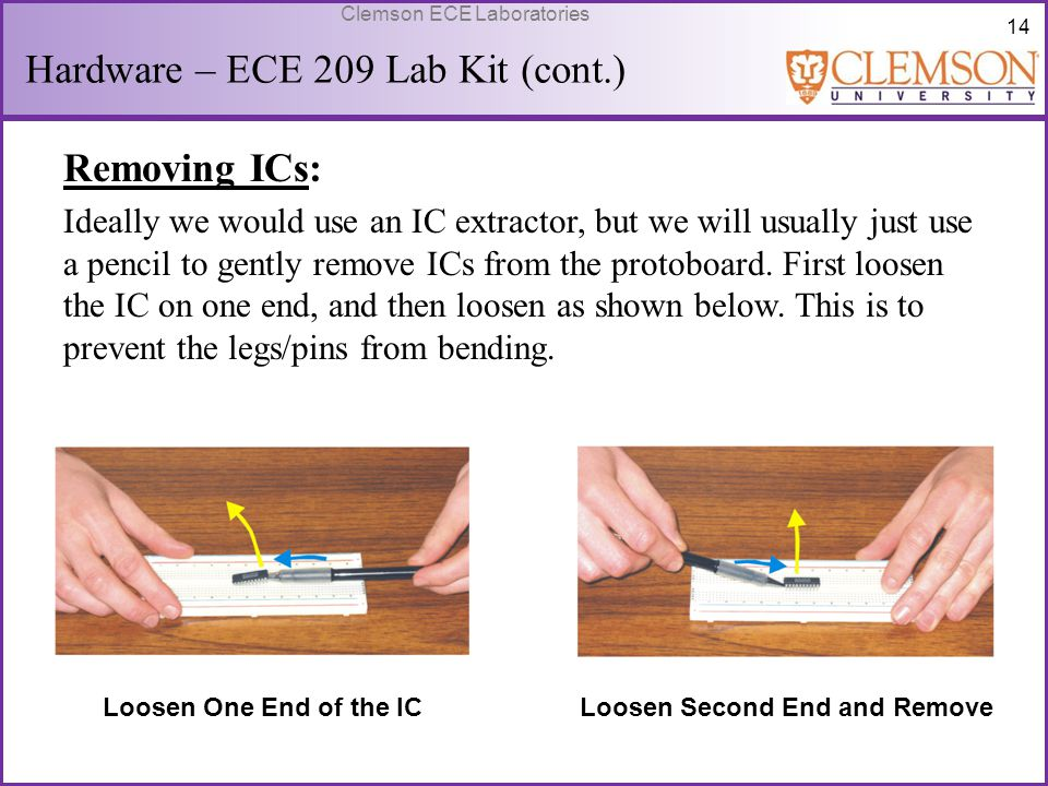 14 Clemson ECE Laboratories Hardware – ECE 209 Lab Kit (cont.) Removing ICs: Ideally we would use an IC extractor, but we will usually just use a penc