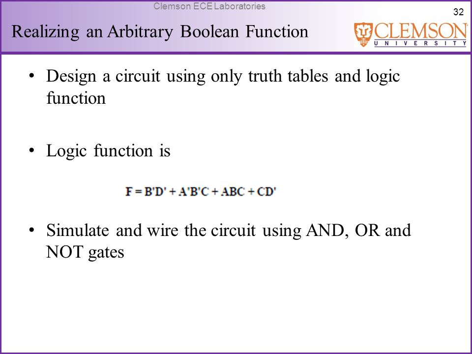 32 Clemson ECE Laboratories Realizing an Arbitrary Boolean Function Design a circuit using only truth tables and logic function Logic function is Simu