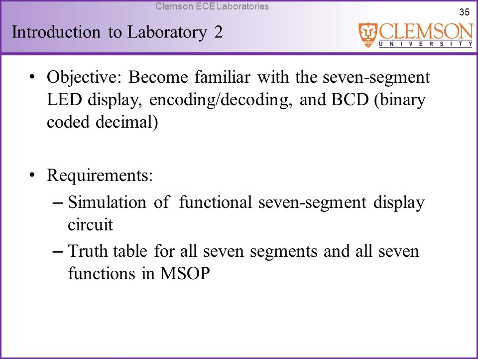 35 Clemson ECE Laboratories Introduction to Laboratory 2 Objective: Become familiar with the seven-segment LED display, encoding/decoding, and BCD (bi