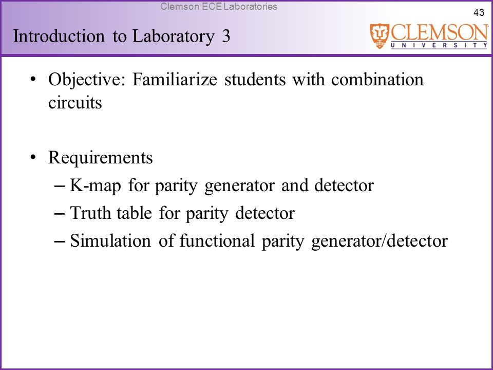 43 Clemson ECE Laboratories Introduction to Laboratory 3 Objective: Familiarize students with combination circuits Requirements – K-map for parity gen