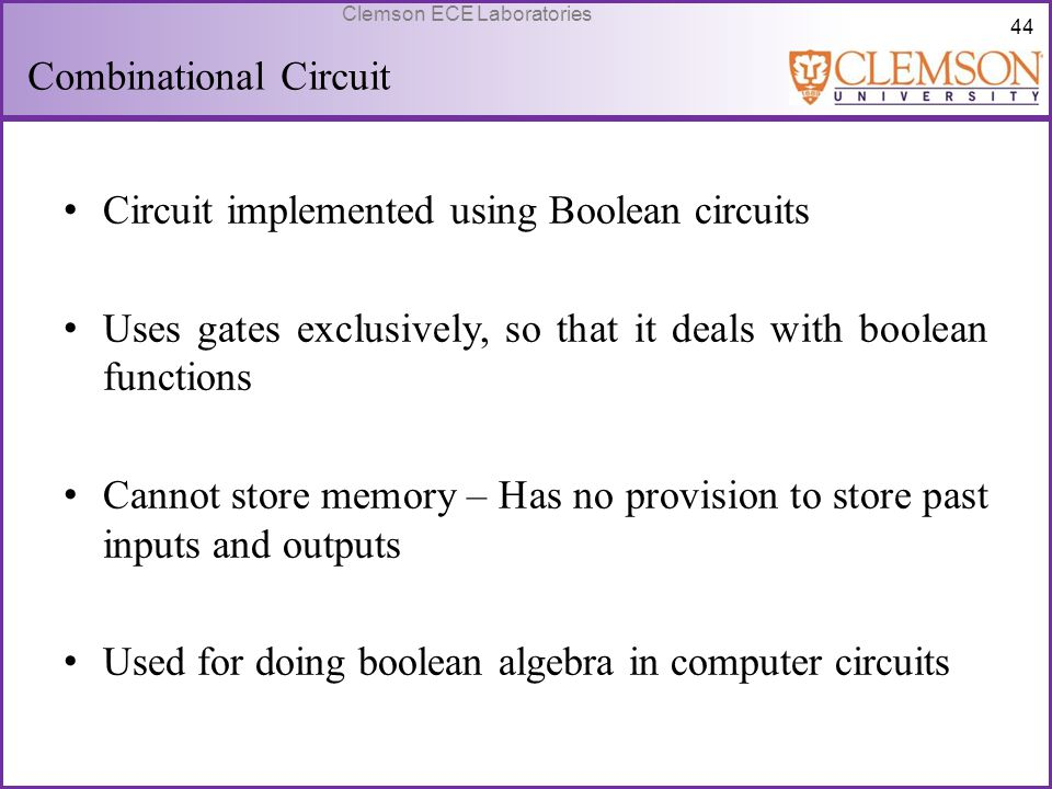 44 Clemson ECE Laboratories Combinational Circuit Circuit implemented using Boolean circuits Uses gates exclusively, so that it deals with boolean fun