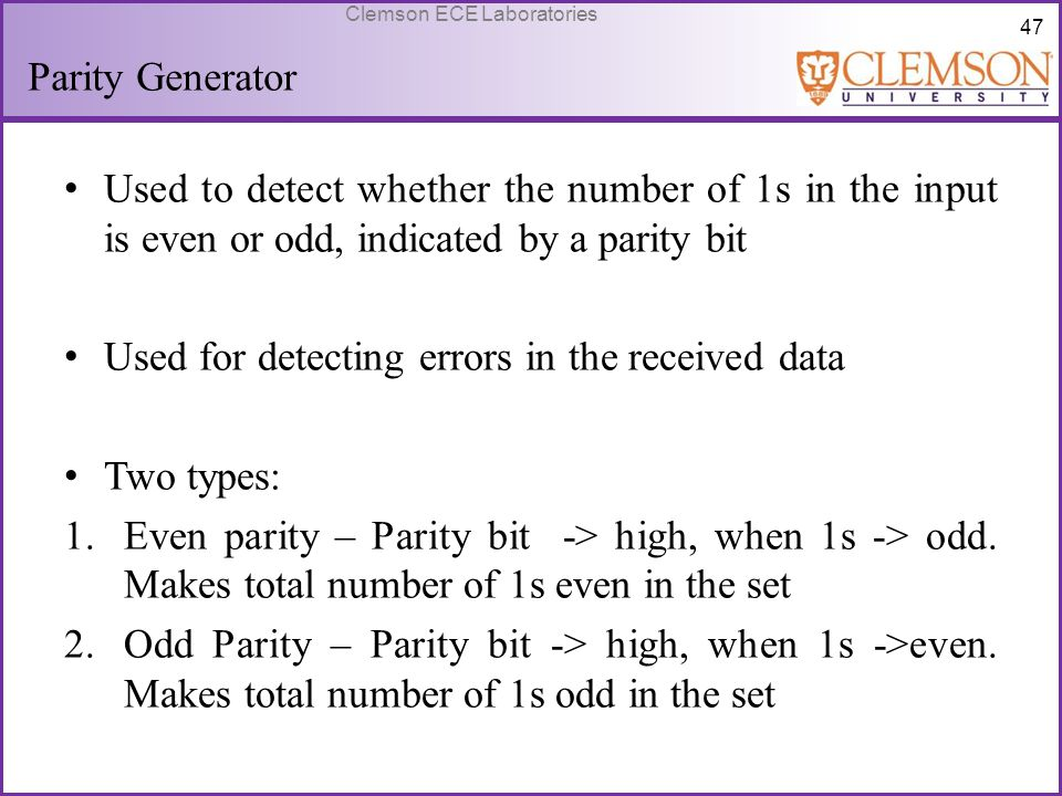 47 Clemson ECE Laboratories Parity Generator Used to detect whether the number of 1s in the input is even or odd, indicated by a parity bit Used for d