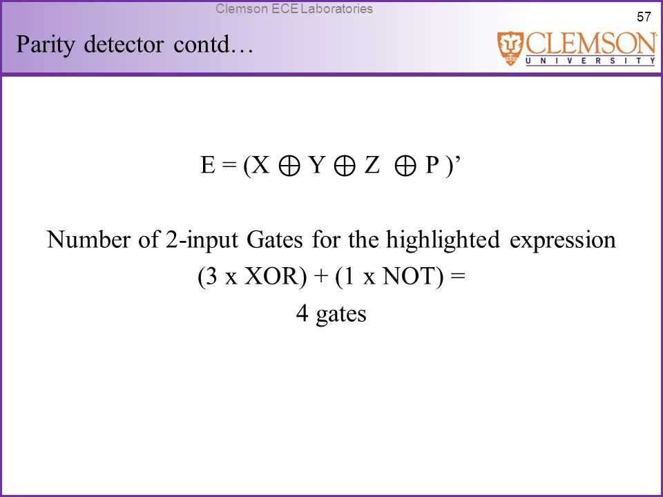 57 Clemson ECE Laboratories Parity detector contd… E = (X ⊕ Y ⊕ Z ⊕ P )' Number of 2-input Gates for the highlighted expression (3 x XOR) + (1 x NOT)