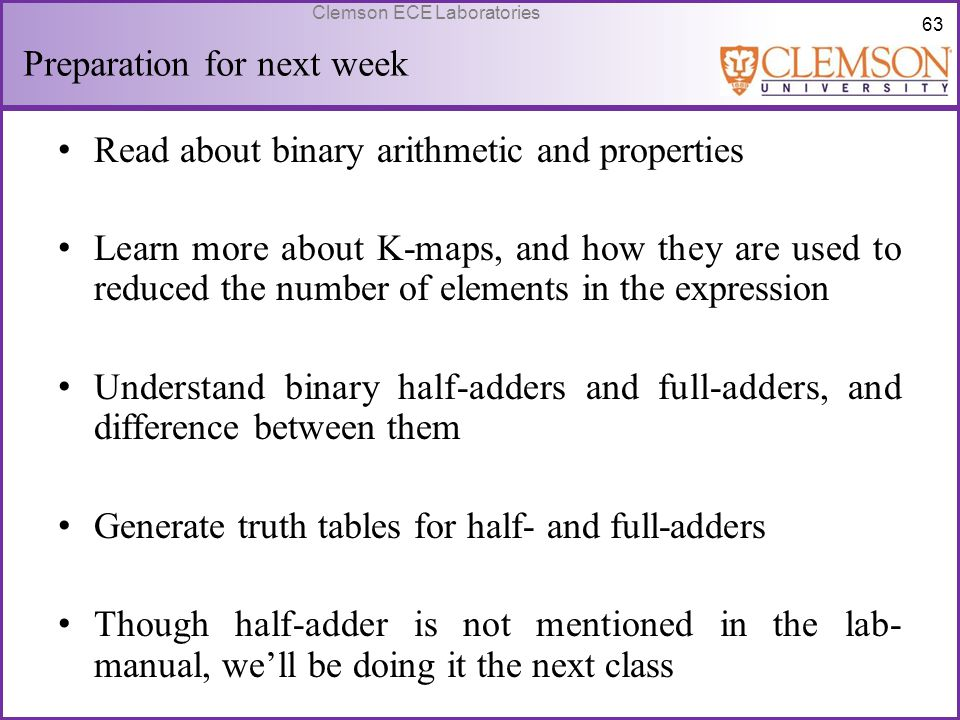 63 Clemson ECE Laboratories Preparation for next week Read about binary arithmetic and properties Learn more about K-maps, and how they are used to re