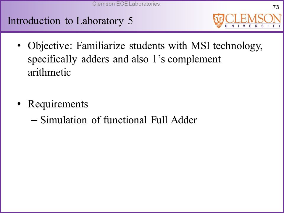 73 Clemson ECE Laboratories Introduction to Laboratory 5 Objective: Familiarize students with MSI technology, specifically adders and also 1's complem