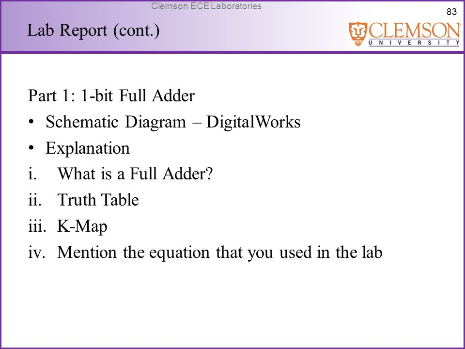 83 Clemson ECE Laboratories Lab Report (cont.) Part 1: 1-bit Full Adder Schematic Diagram – DigitalWorks Explanation i.What is a Full Adder? ii.Truth