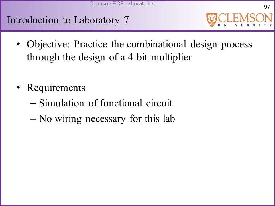 97 Clemson ECE Laboratories Introduction to Laboratory 7 Objective: Practice the combinational design process through the design of a 4-bit multiplier