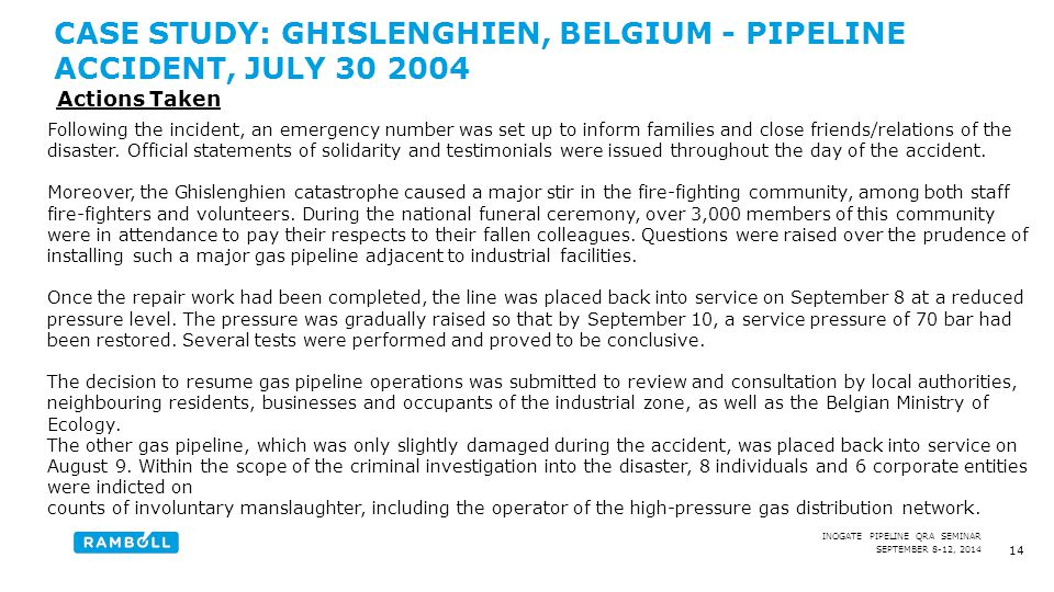 SEPTEMBER 8-12, 2014 INOGATE PIPELINE QRA SEMINAR CASE STUDY: GHISLENGHIEN, BELGIUM - PIPELINE ACCIDENT, JULY 30 2004 14 Following the incident, an emergency number was set up to inform families and close friends/relations of the disaster.