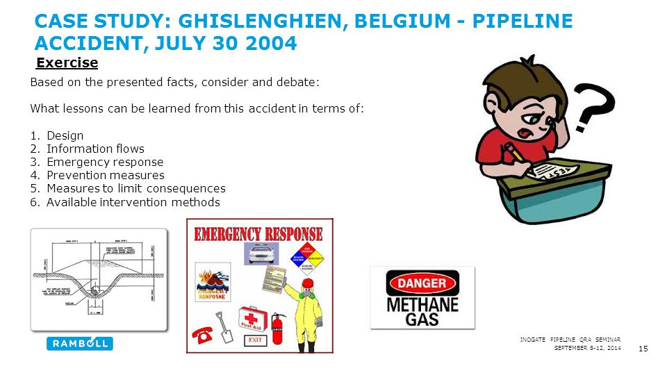 SEPTEMBER 8-12, 2014 INOGATE PIPELINE QRA SEMINAR CASE STUDY: GHISLENGHIEN, BELGIUM - PIPELINE ACCIDENT, JULY 30 2004 15 Based on the presented facts, consider and debate: What lessons can be learned from this accident in terms of: 1.Design 2.Information flows 3.Emergency response 4.Prevention measures 5.Measures to limit consequences 6.Available intervention methods Exercise