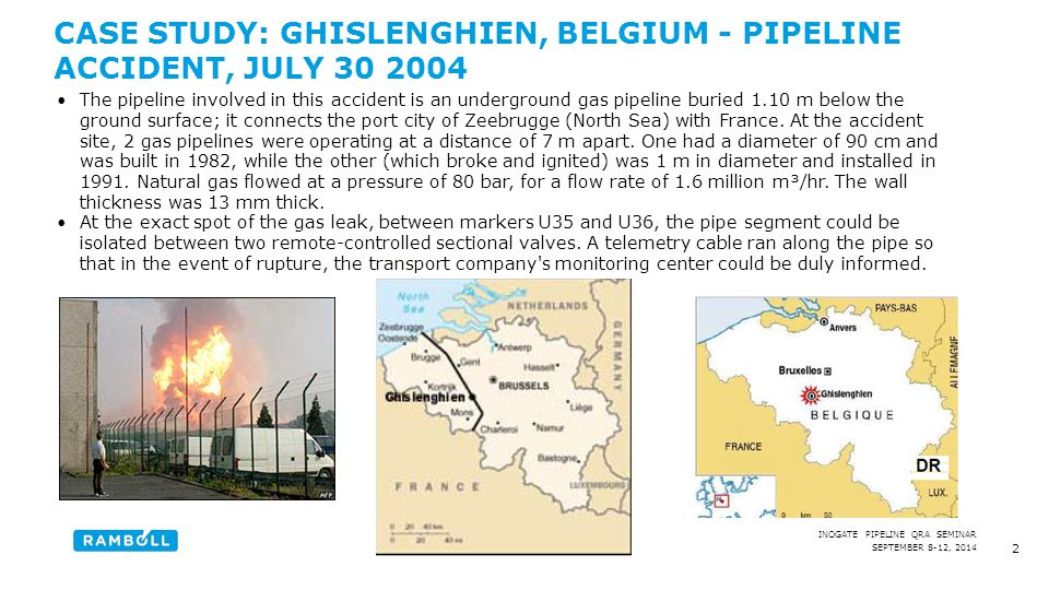 SEPTEMBER 8-12, 2014 INOGATE PIPELINE QRA SEMINAR CASE STUDY: GHISLENGHIEN, BELGIUM - PIPELINE ACCIDENT, JULY 30 2004 The pipeline involved in this accident is an underground gas pipeline buried 1.10 m below the ground surface; it connects the port city of Zeebrugge (North Sea) with France.