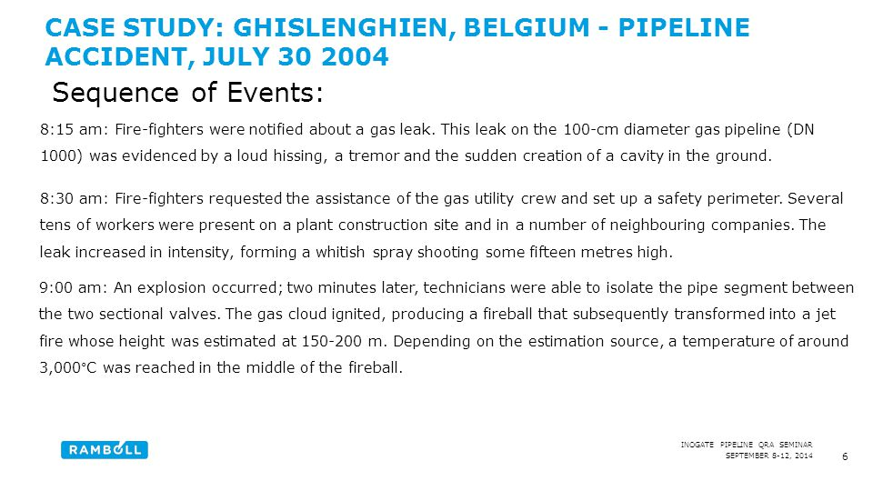 SEPTEMBER 8-12, 2014 INOGATE PIPELINE QRA SEMINAR CASE STUDY: GHISLENGHIEN, BELGIUM - PIPELINE ACCIDENT, JULY 30 2004 6 8:15 am: Fire-fighters were notified about a gas leak.