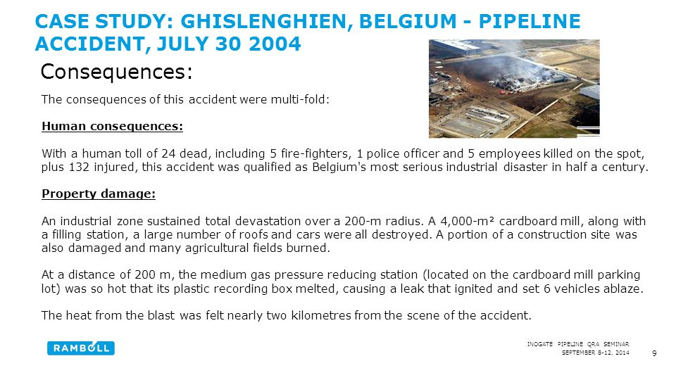 SEPTEMBER 8-12, 2014 INOGATE PIPELINE QRA SEMINAR CASE STUDY: GHISLENGHIEN, BELGIUM - PIPELINE ACCIDENT, JULY 30 2004 9 Consequences: The consequences of this accident were multi-fold: Human consequences: With a human toll of 24 dead, including 5 fire-fighters, 1 police officer and 5 employees killed on the spot, plus 132 injured, this accident was qualified as Belgium s most serious industrial disaster in half a century.