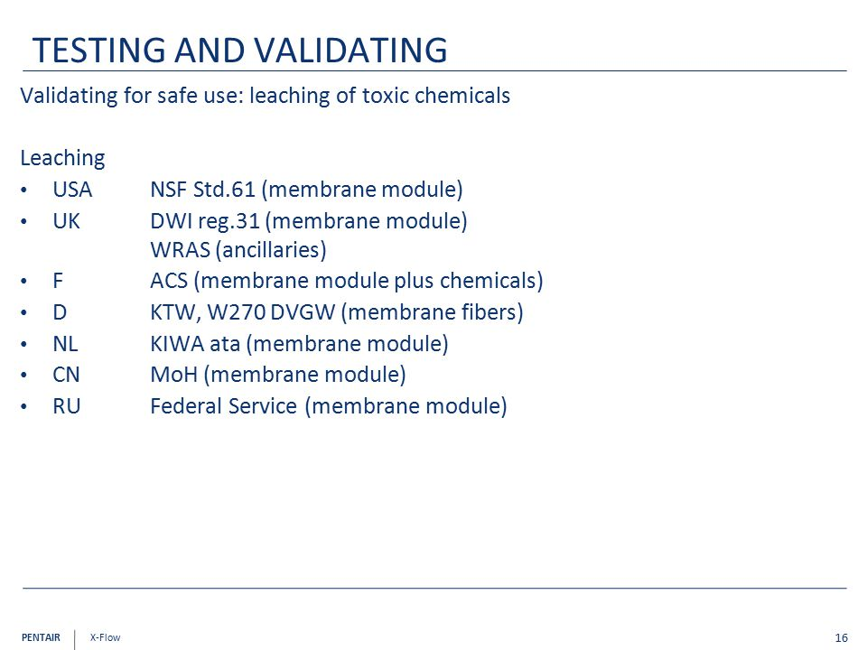 PENTAIR X-Flow Validating for safe use: leaching of toxic chemicals Leaching USA NSF Std.61 (membrane module) UK DWI reg.31 (membrane module) WRAS (ancillaries) F ACS (membrane module plus chemicals) DKTW, W270 DVGW (membrane fibers) NLKIWA ata (membrane module) CNMoH (membrane module) RUFederal Service (membrane module) 16 TESTING AND VALIDATING