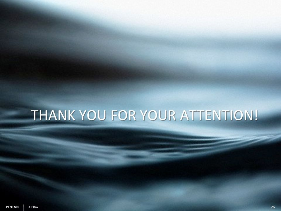 PENTAIR X-Flow PENTAIR X-Flow THANK YOU FOR YOUR ATTENTION! 26