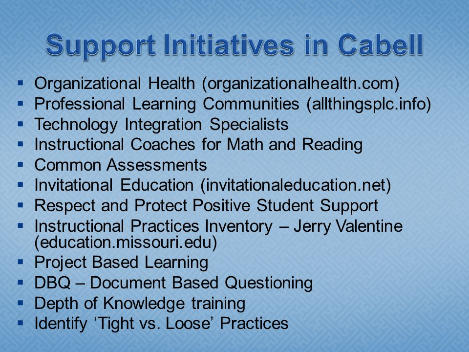  Organizational Health (organizationalhealth.com)  Professional Learning Communities (allthingsplc.info)  Technology Integration Specialists  Instructional Coaches for Math and Reading  Common Assessments  Invitational Education (invitationaleducation.net)  Respect and Protect Positive Student Support  Instructional Practices Inventory – Jerry Valentine (education.missouri.edu)  Project Based Learning  DBQ – Document Based Questioning  Depth of Knowledge training  Identify 'Tight vs.