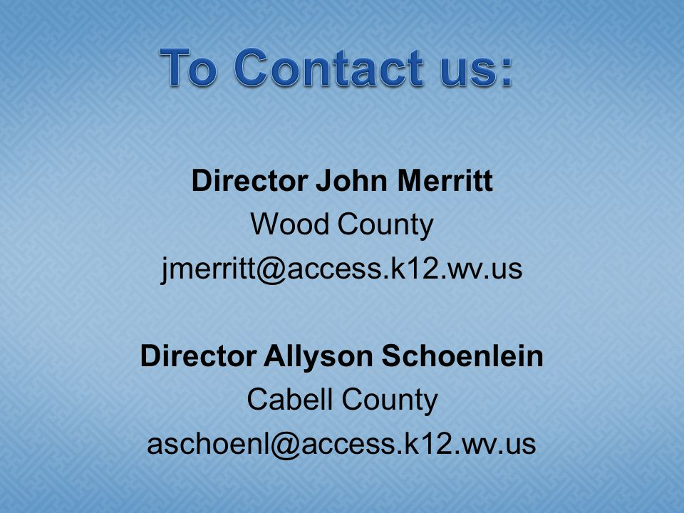 Director John Merritt Wood County jmerritt@access.k12.wv.us Director Allyson Schoenlein Cabell County aschoenl@access.k12.wv.us