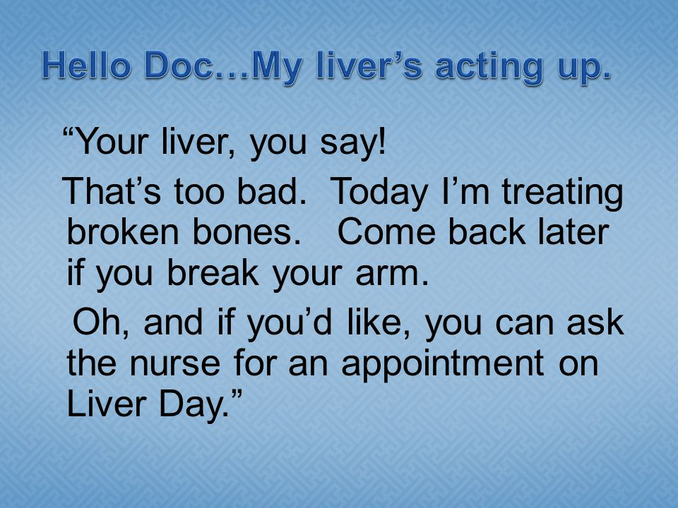 Your liver, you say. That's too bad. Today I'm treating broken bones.