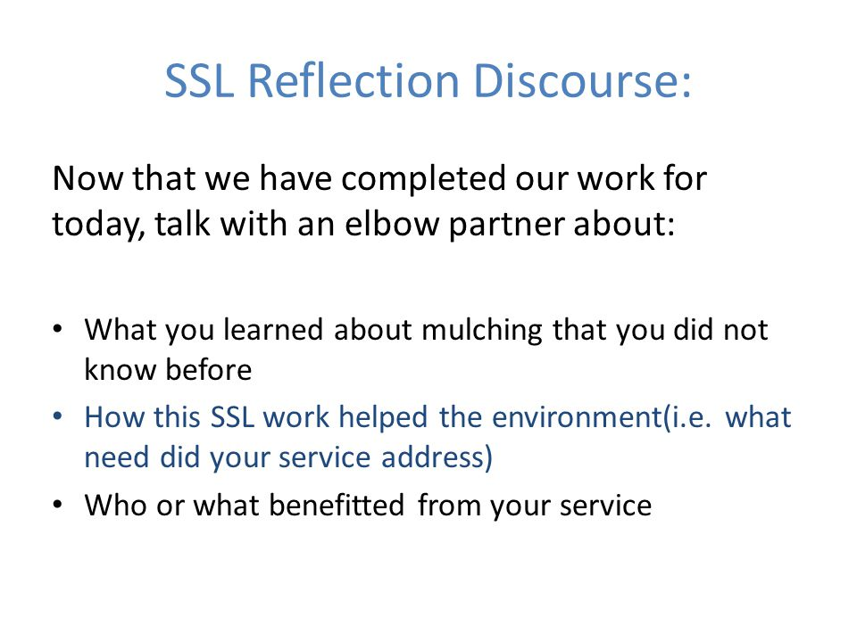 SSL Reflection Discourse: Now that we have completed our work for today, talk with an elbow partner about: What you learned about mulching that you did not know before How this SSL work helped the environment(i.e.