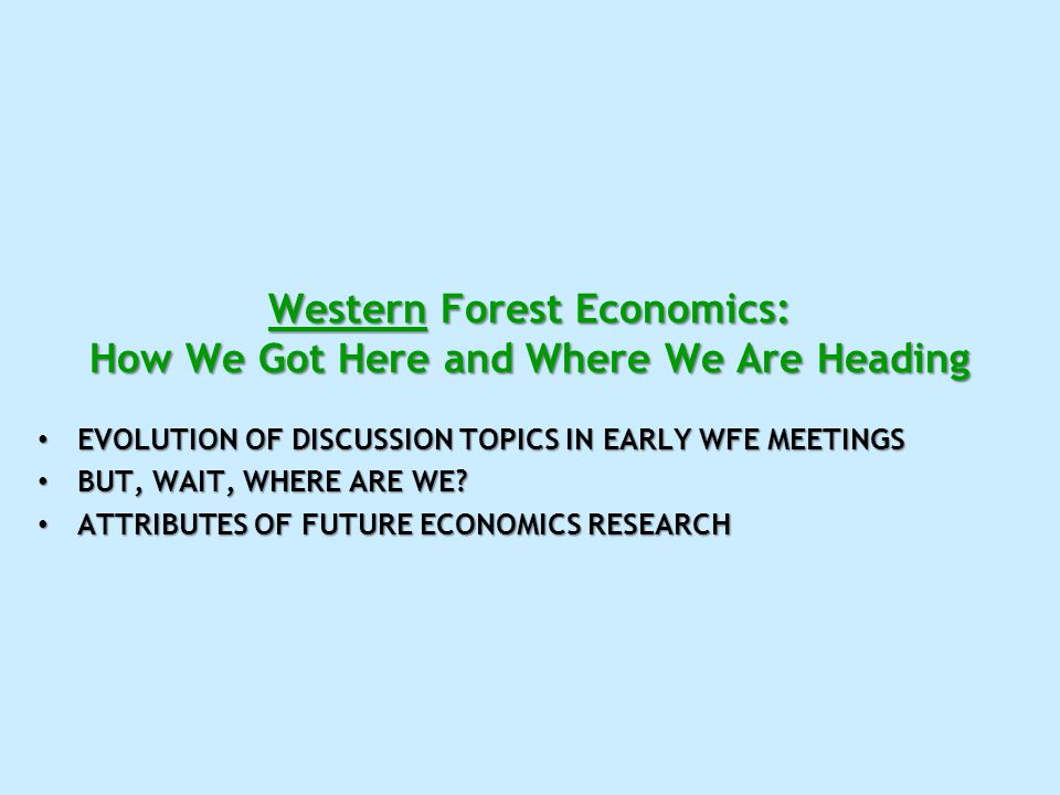 Western Forest Economics: How We Got Here and Where We Are Heading EVOLUTION OF DISCUSSION TOPICS IN EARLY WFE MEETINGS EVOLUTION OF DISCUSSION TOPICS