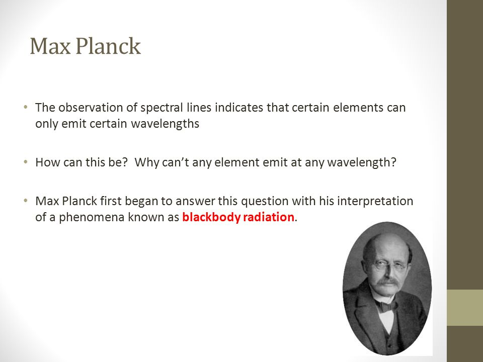Max Planck The observation of spectral lines indicates that certain elements can only emit certain wavelengths How can this be? Why can't any element