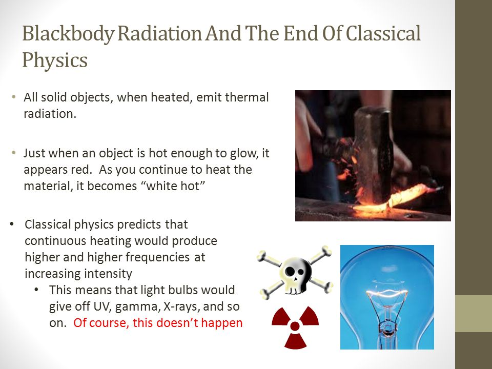 Blackbody Radiation And The End Of Classical Physics All solid objects, when heated, emit thermal radiation. Just when an object is hot enough to glow