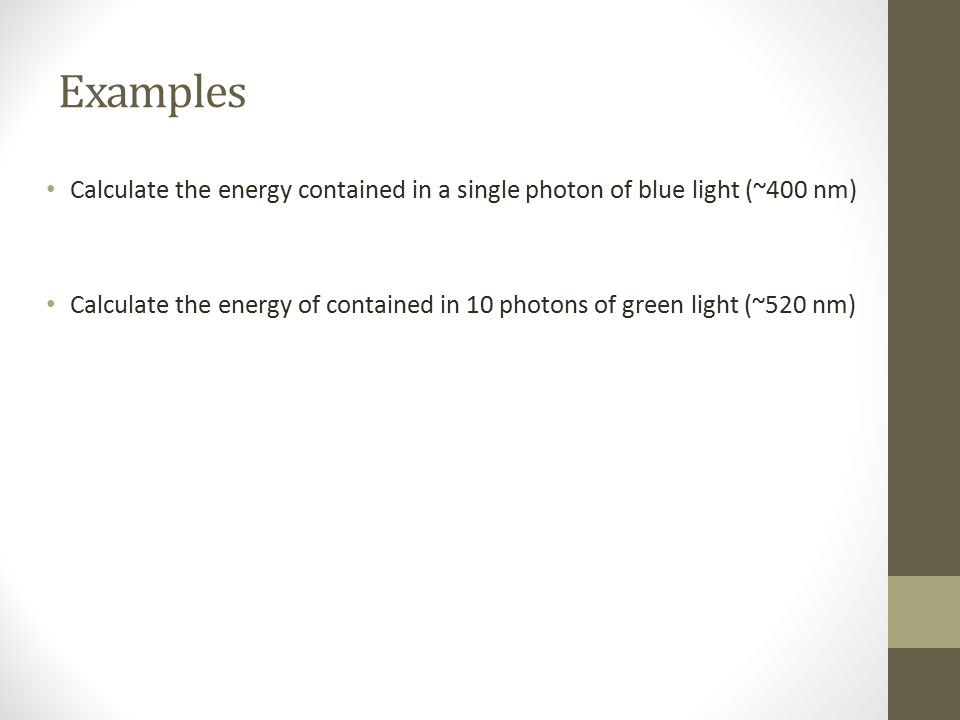 Examples Calculate the energy contained in a single photon of blue light (~400 nm) Calculate the energy of contained in 10 photons of green light (~52