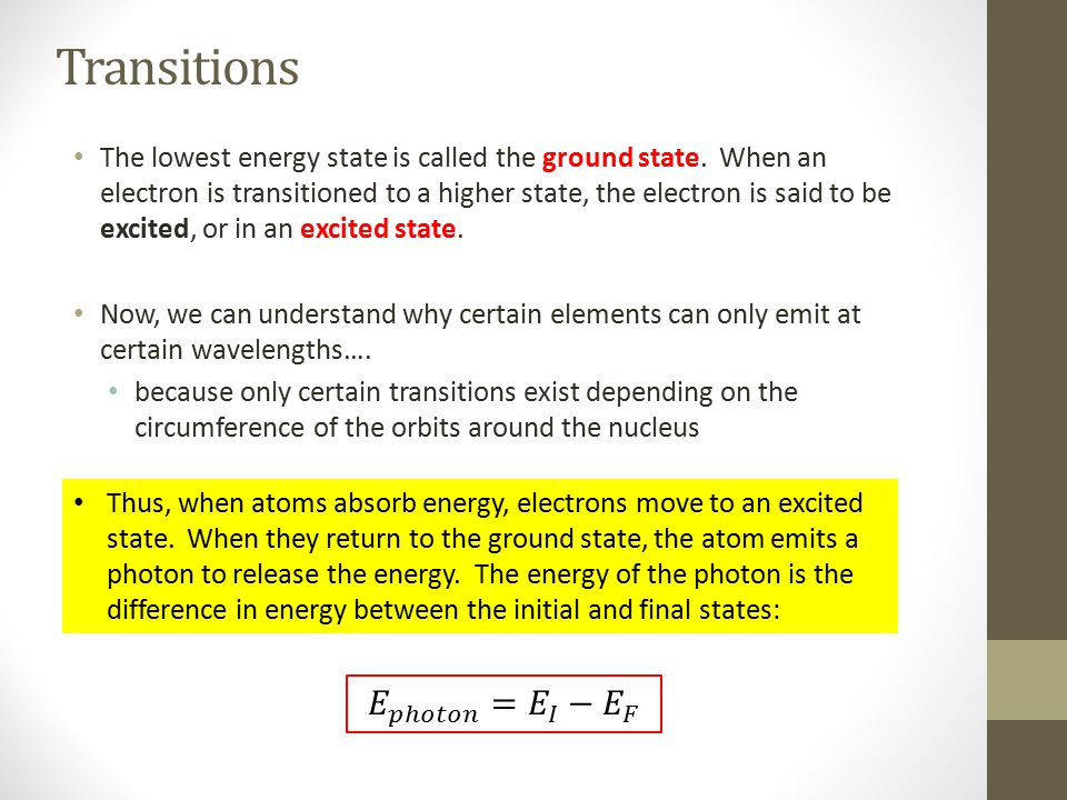 Transitions The lowest energy state is called the ground state. When an electron is transitioned to a higher state, the electron is said to be excited
