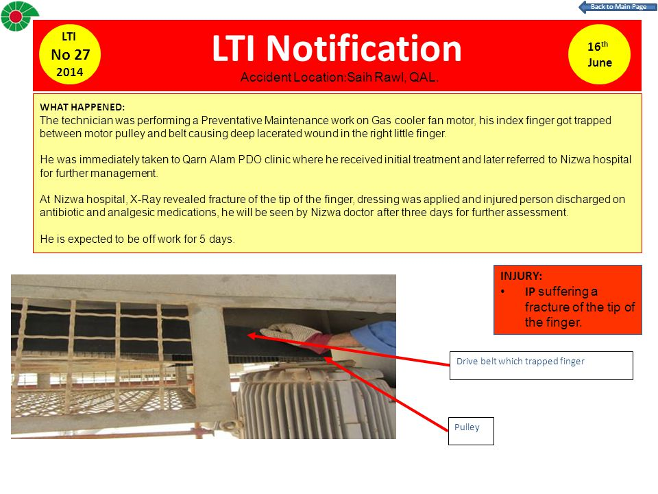 LTI Notification WHAT HAPPENED: The technician was performing a Preventative Maintenance work on Gas cooler fan motor, his index finger got trapped between motor pulley and belt causing deep lacerated wound in the right little finger.