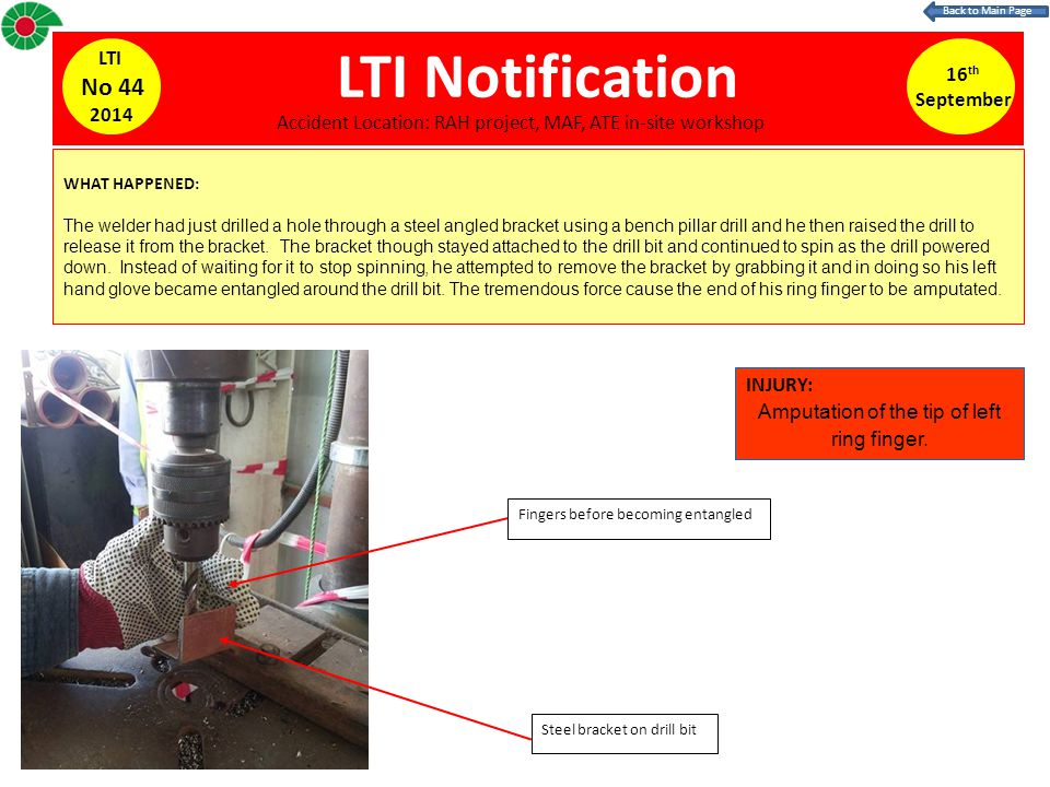 LTI Notification WHAT HAPPENED: The welder had just drilled a hole through a steel angled bracket using a bench pillar drill and he then raised the drill to release it from the bracket.