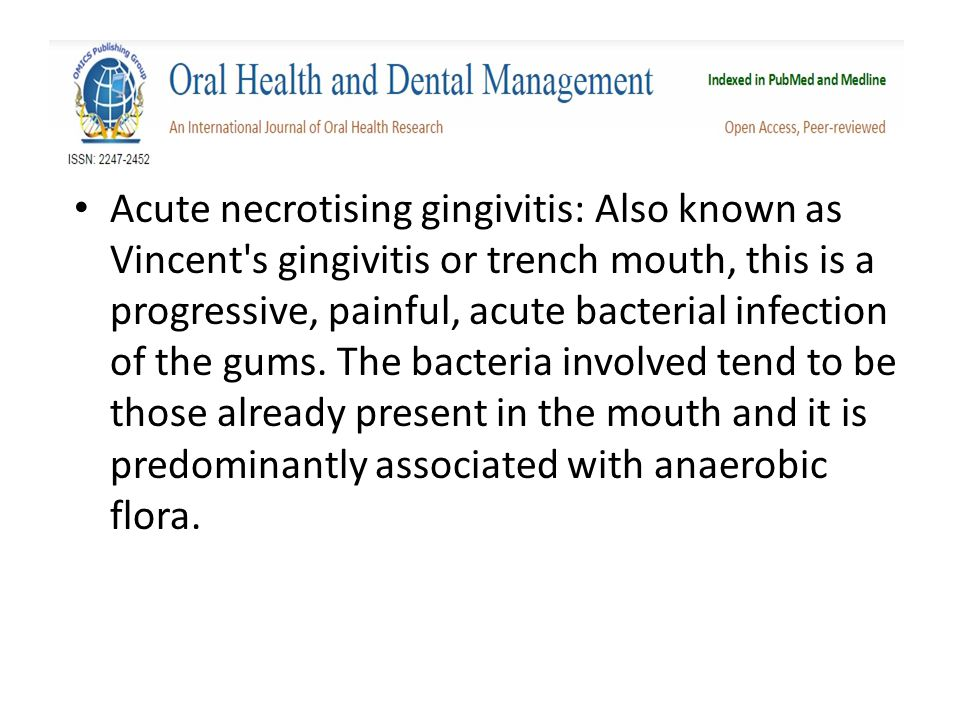 Acute necrotising gingivitis: Also known as Vincent s gingivitis or trench mouth, this is a progressive, painful, acute bacterial infection of the gums.