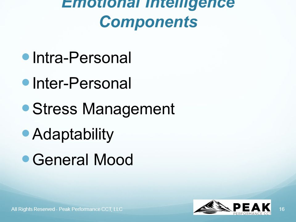 16 Emotional Intelligence Components Intra-Personal Inter-Personal Stress Management Adaptability General Mood All Rights Reserved - Peak Performance CCT, LLC