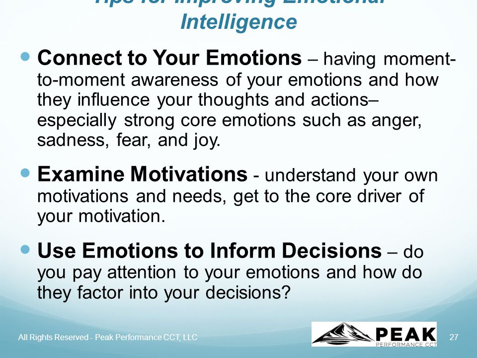 27 Tips for Improving Emotional Intelligence Connect to Your Emotions – having moment- to-moment awareness of your emotions and how they influence your thoughts and actions– especially strong core emotions such as anger, sadness, fear, and joy.