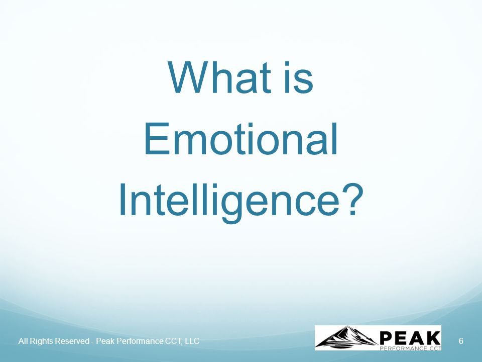 6 What is Emotional Intelligence? All Rights Reserved - Peak Performance CCT, LLC