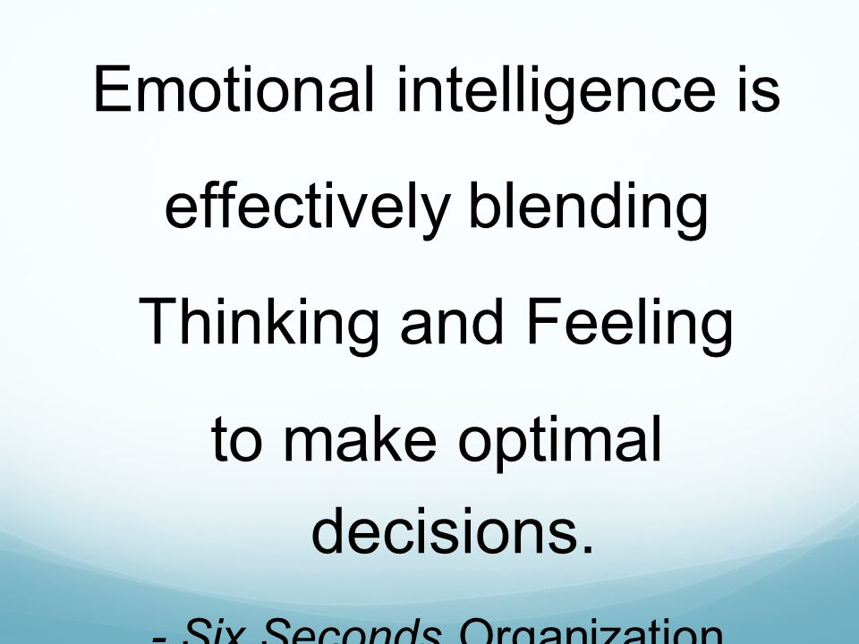 Emotional intelligence is effectively blending Thinking and Feeling to make optimal decisions.