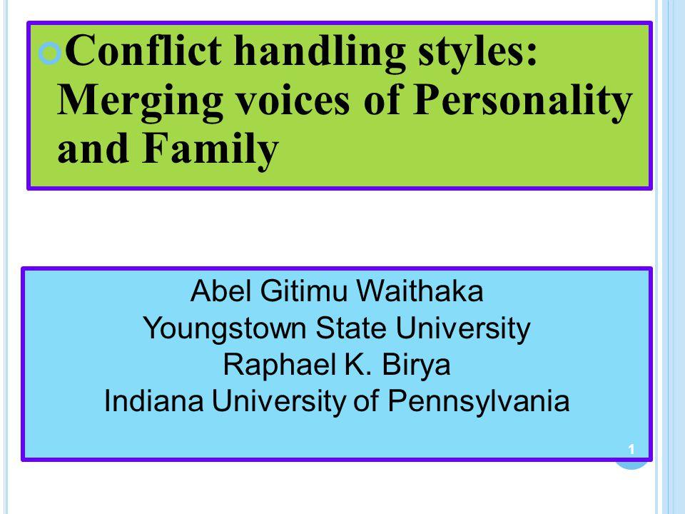 Conflict handling styles: Merging voices of Personality and Family Abel Gitimu Waithaka Youngstown State University Raphael K. Birya Indiana Universit